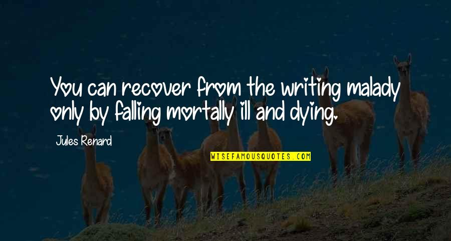 Malady Quotes By Jules Renard: You can recover from the writing malady only