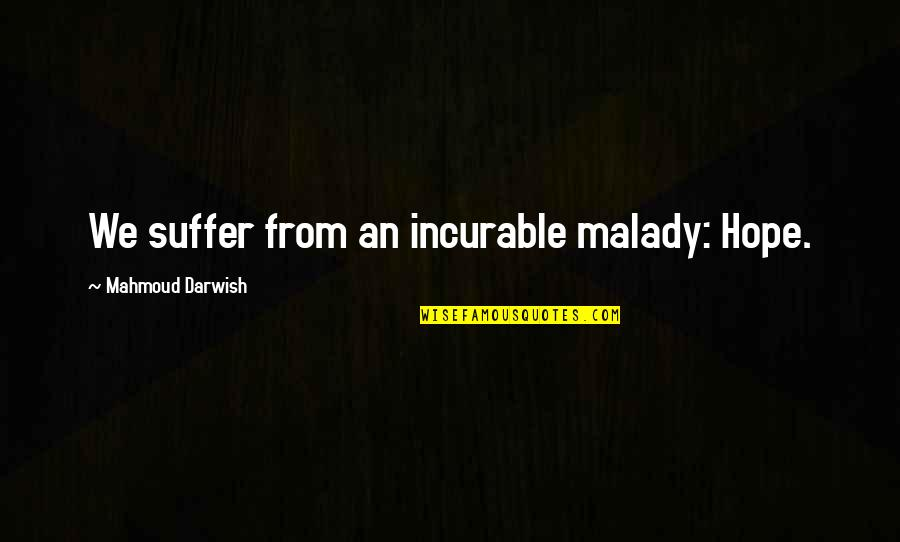 Malady Quotes By Mahmoud Darwish: We suffer from an incurable malady: Hope.