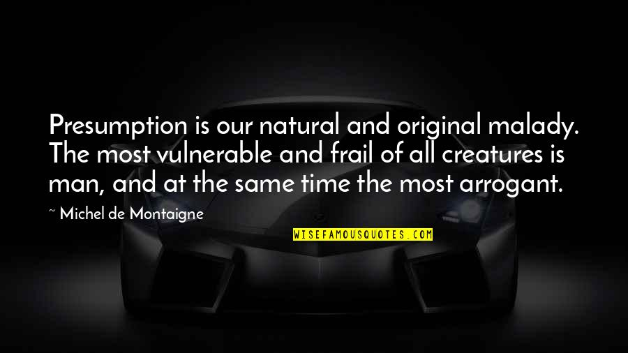 Malady Quotes By Michel De Montaigne: Presumption is our natural and original malady. The