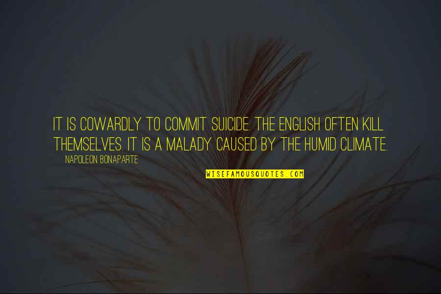 Malady Quotes By Napoleon Bonaparte: It is cowardly to commit suicide. The English