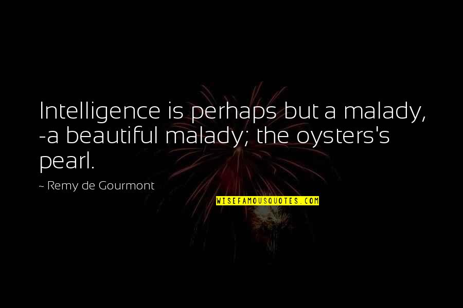 Malady Quotes By Remy De Gourmont: Intelligence is perhaps but a malady, -a beautiful