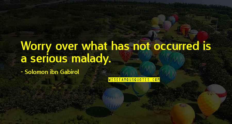 Malady Quotes By Solomon Ibn Gabirol: Worry over what has not occurred is a