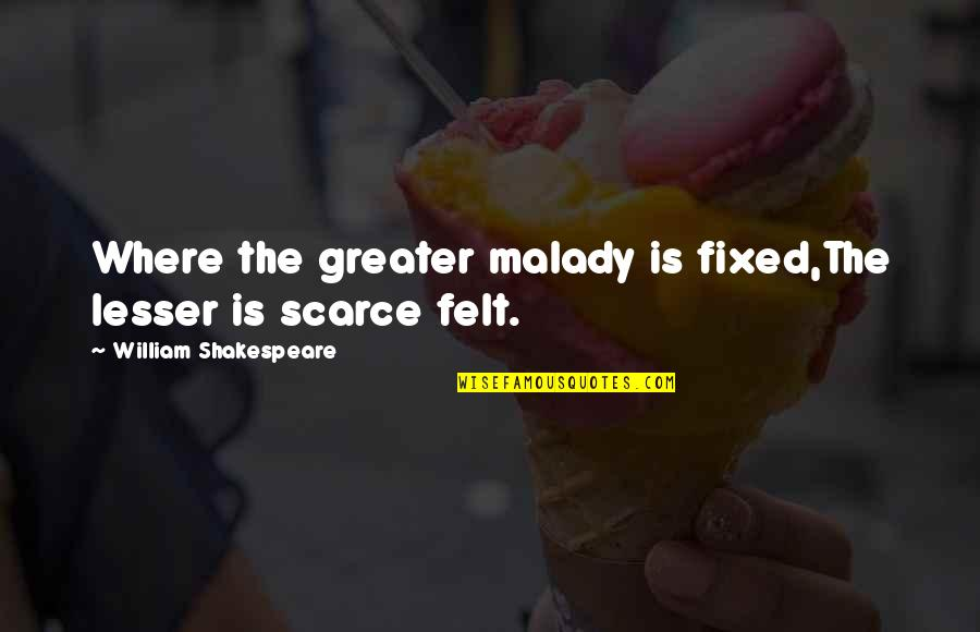 Malady Quotes By William Shakespeare: Where the greater malady is fixed,The lesser is