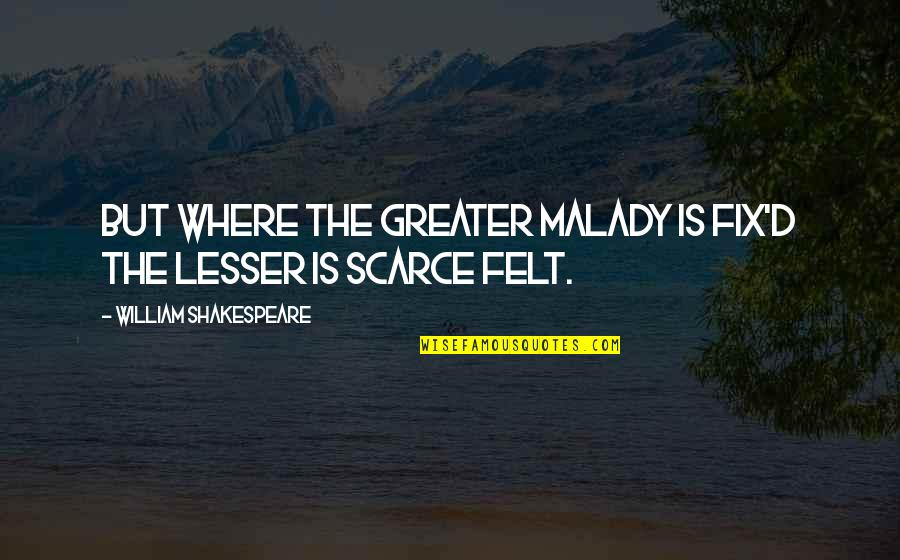 Malady Quotes By William Shakespeare: But where the greater malady is fix'd The