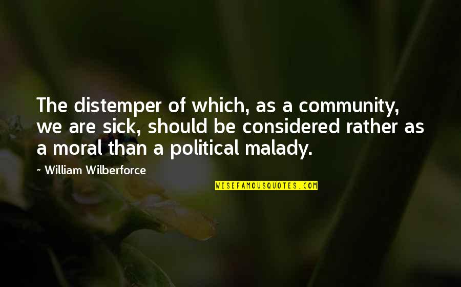 Malady Quotes By William Wilberforce: The distemper of which, as a community, we