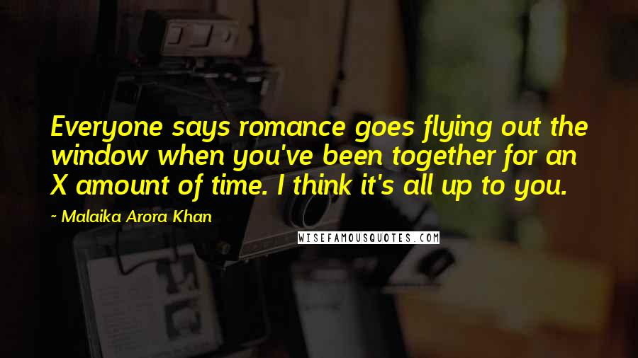 Malaika Arora Khan quotes: Everyone says romance goes flying out the window when you've been together for an X amount of time. I think it's all up to you.