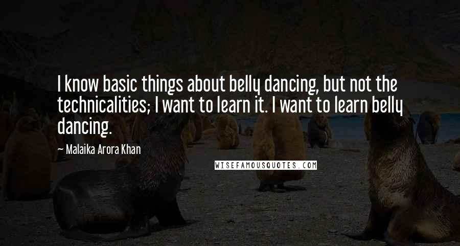 Malaika Arora Khan quotes: I know basic things about belly dancing, but not the technicalities; I want to learn it. I want to learn belly dancing.