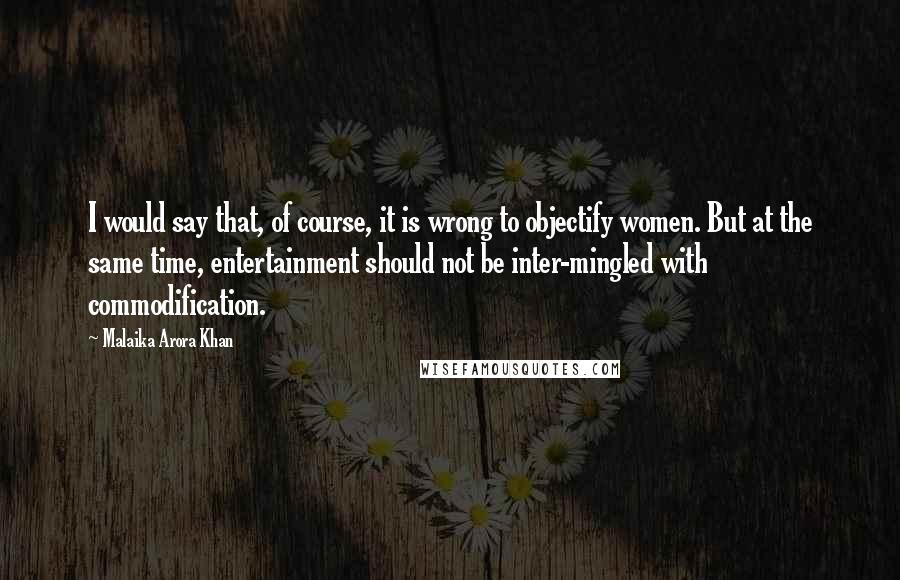 Malaika Arora Khan quotes: I would say that, of course, it is wrong to objectify women. But at the same time, entertainment should not be inter-mingled with commodification.