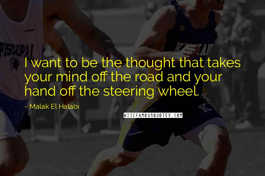 Malak El Halabi quotes: I want to be the thought that takes your mind off the road and your hand off the steering wheel.