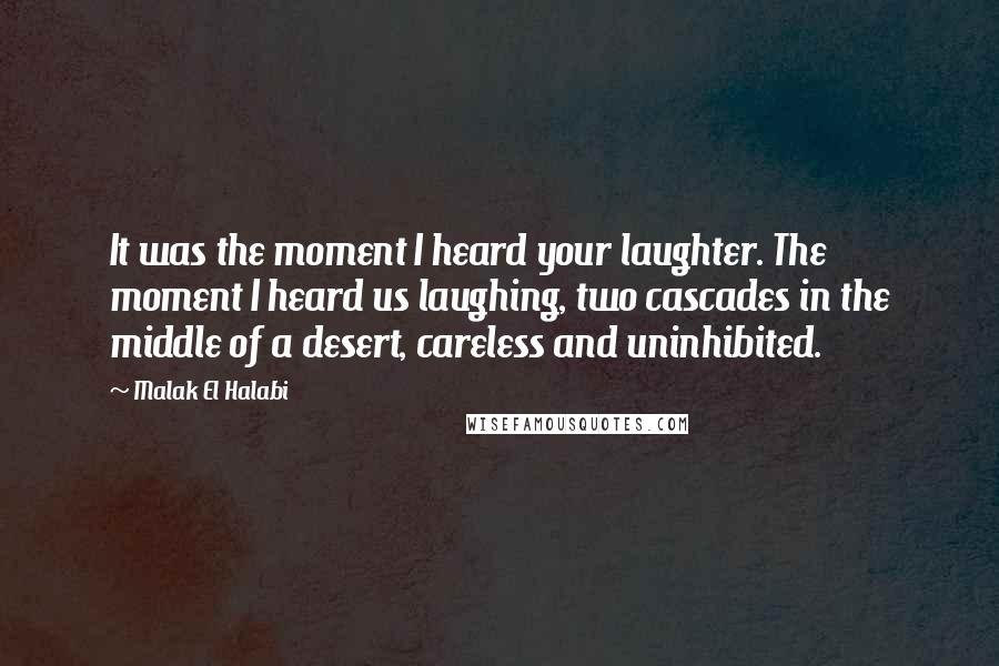 Malak El Halabi quotes: It was the moment I heard your laughter. The moment I heard us laughing, two cascades in the middle of a desert, careless and uninhibited.