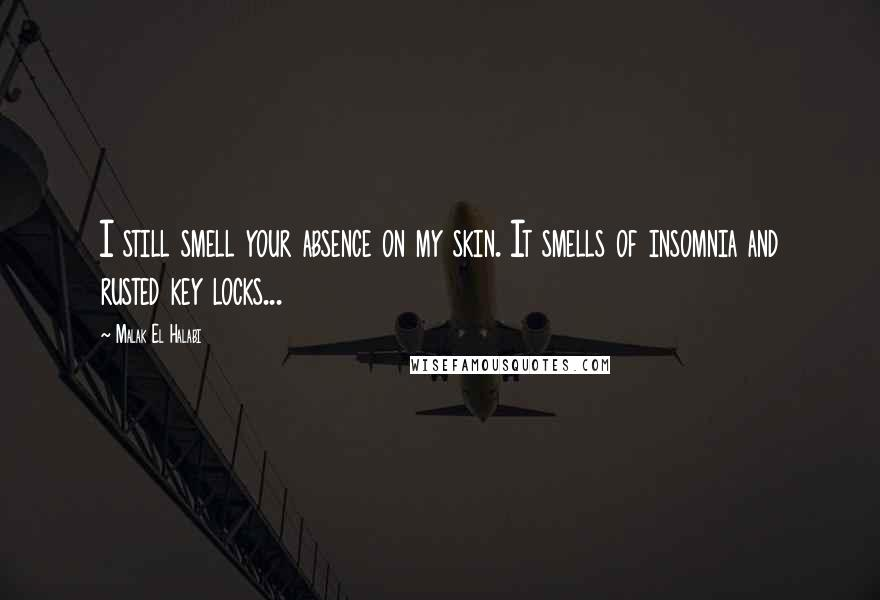 Malak El Halabi quotes: I still smell your absence on my skin. It smells of insomnia and rusted key locks...