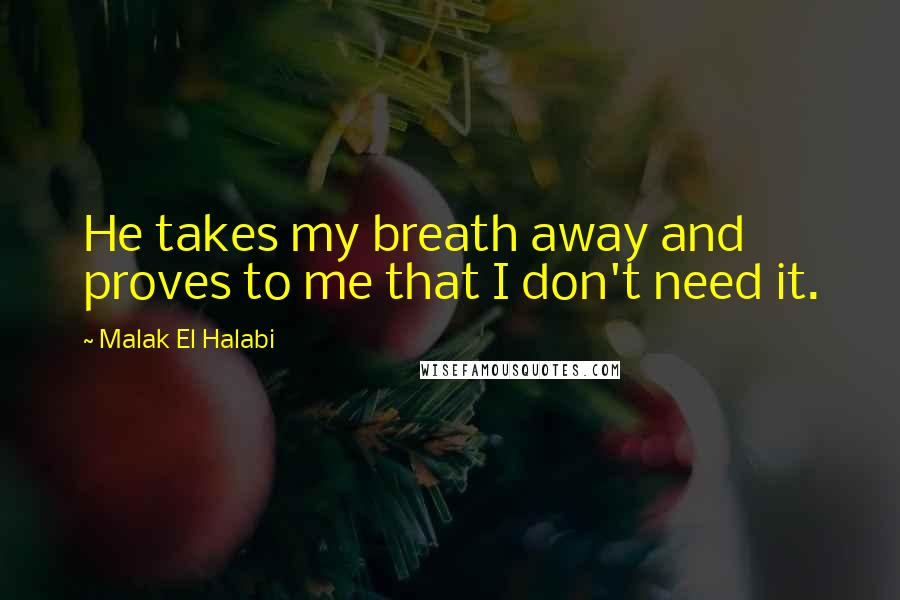 Malak El Halabi quotes: He takes my breath away and proves to me that I don't need it.
