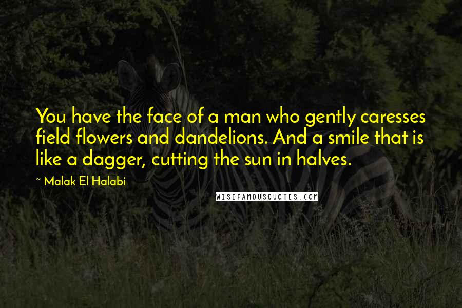 Malak El Halabi quotes: You have the face of a man who gently caresses field flowers and dandelions. And a smile that is like a dagger, cutting the sun in halves.