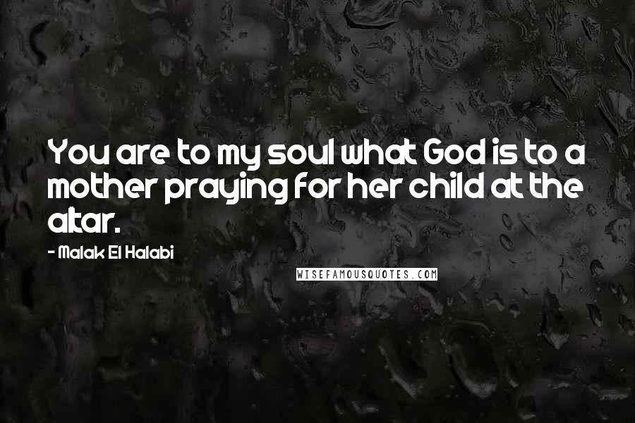 Malak El Halabi quotes: You are to my soul what God is to a mother praying for her child at the altar.