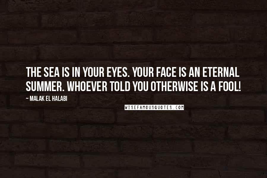 Malak El Halabi quotes: The sea is in your eyes. Your face is an eternal summer. Whoever told you otherwise is a fool!