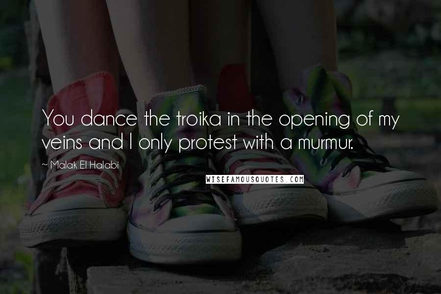 Malak El Halabi quotes: You dance the troika in the opening of my veins and I only protest with a murmur.