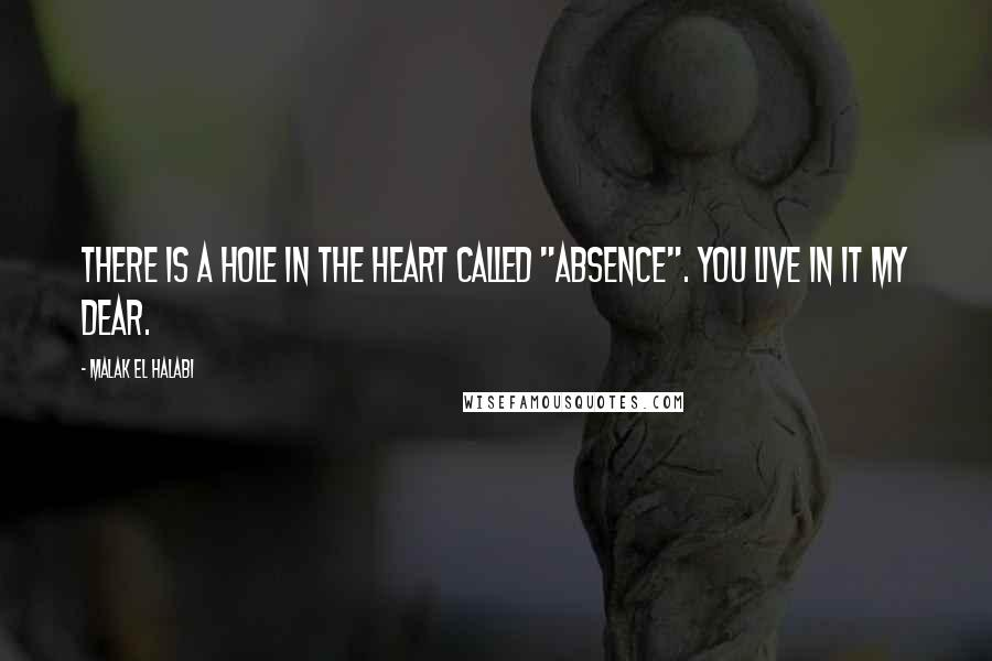 """Malak El Halabi quotes: There is a hole in the heart called """"absence"""". You live in it my dear."""