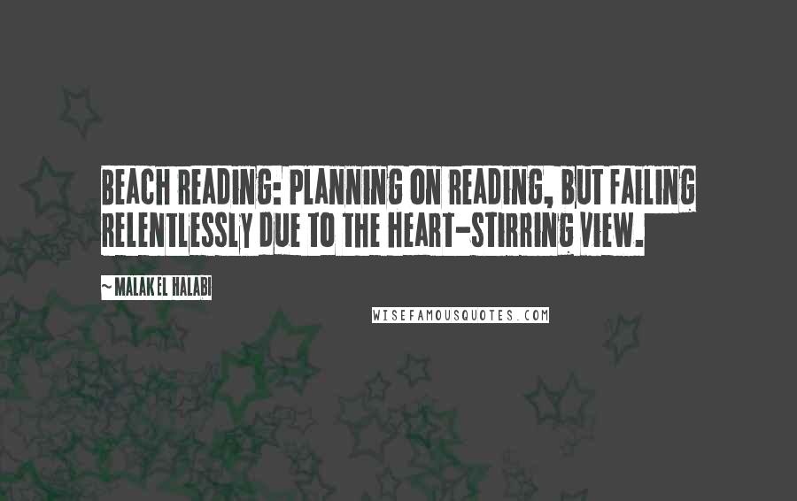 Malak El Halabi quotes: Beach reading: Planning on reading, but failing relentlessly due to the heart-stirring view.