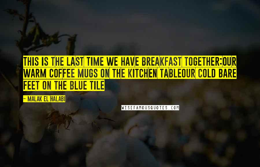 Malak El Halabi quotes: This is the last time we have breakfast together:our warm coffee mugs on the kitchen tableour cold bare feet on the blue tile