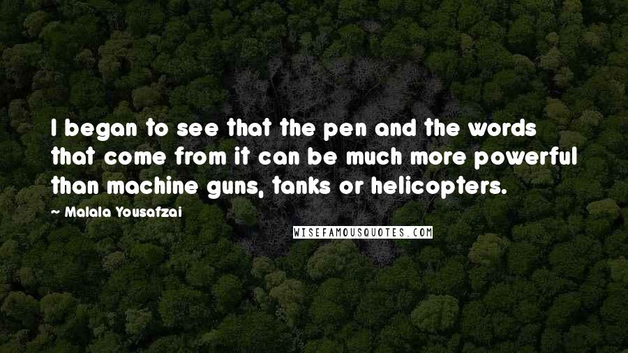 Malala Yousafzai quotes: I began to see that the pen and the words that come from it can be much more powerful than machine guns, tanks or helicopters.