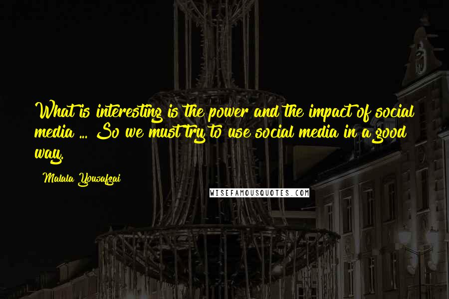 Malala Yousafzai quotes: What is interesting is the power and the impact of social media ... So we must try to use social media in a good way.