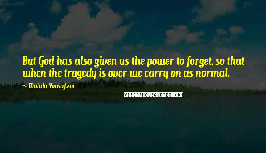 Malala Yousafzai quotes: But God has also given us the power to forget, so that when the tragedy is over we carry on as normal.