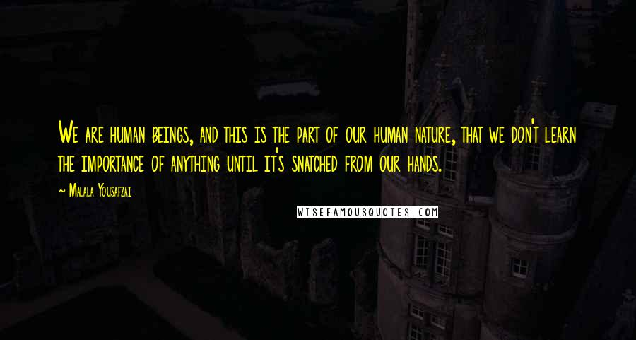 Malala Yousafzai quotes: We are human beings, and this is the part of our human nature, that we don't learn the importance of anything until it's snatched from our hands.
