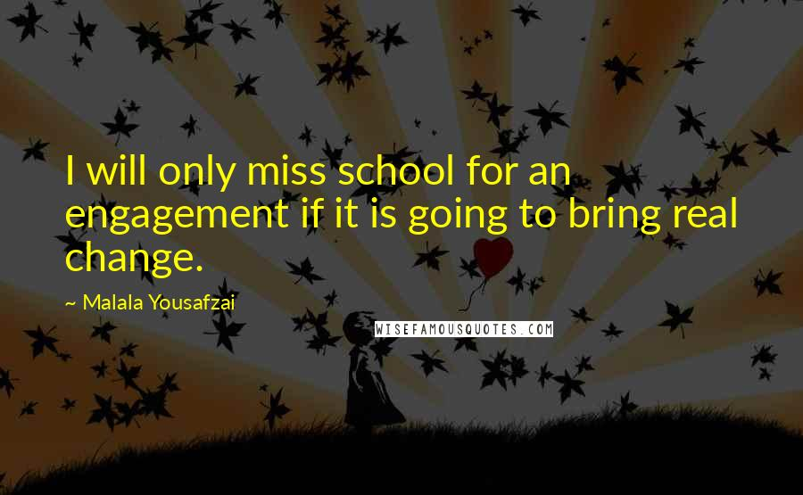 Malala Yousafzai quotes: I will only miss school for an engagement if it is going to bring real change.