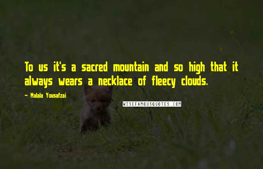 Malala Yousafzai quotes: To us it's a sacred mountain and so high that it always wears a necklace of fleecy clouds.