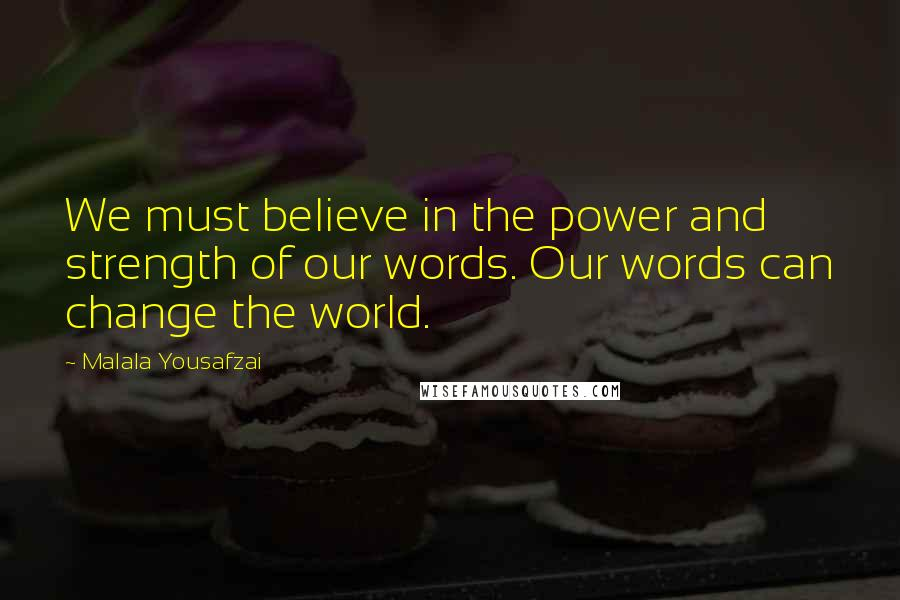 Malala Yousafzai quotes: We must believe in the power and strength of our words. Our words can change the world.
