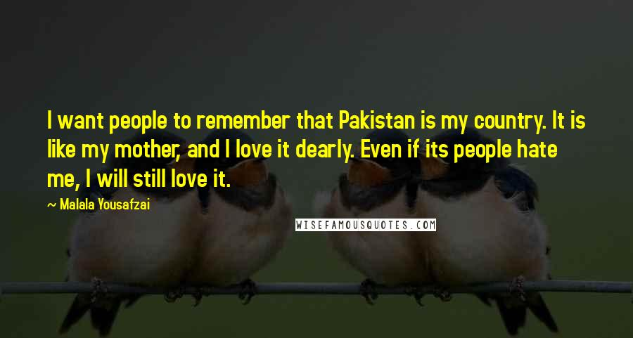 Malala Yousafzai quotes: I want people to remember that Pakistan is my country. It is like my mother, and I love it dearly. Even if its people hate me, I will still love