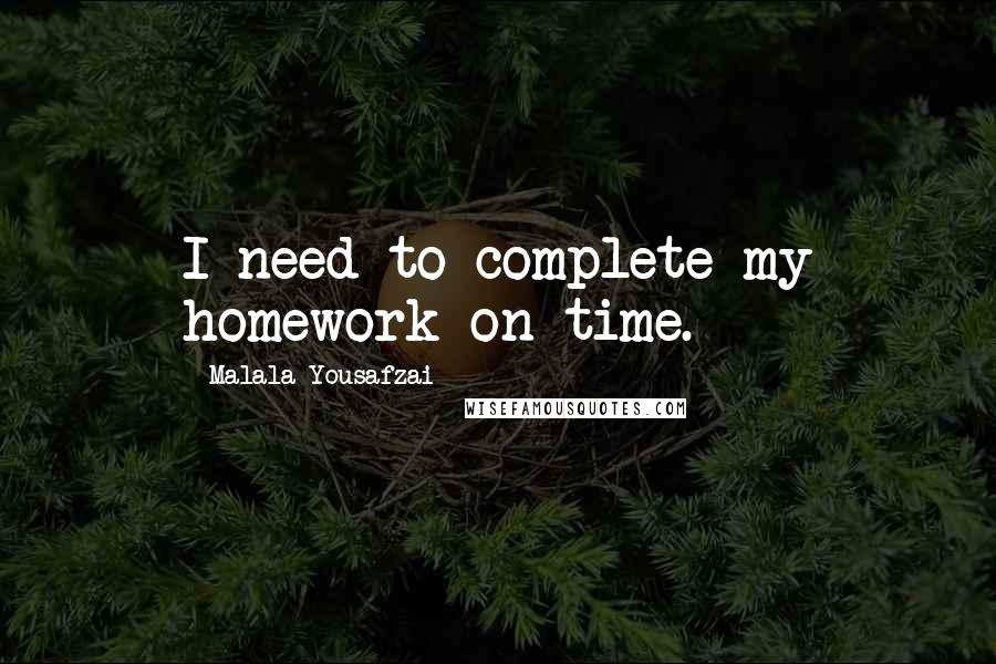Malala Yousafzai quotes: I need to complete my homework on time.