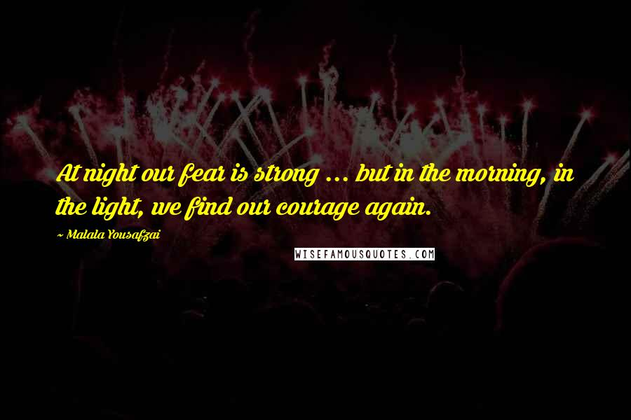Malala Yousafzai quotes: At night our fear is strong ... but in the morning, in the light, we find our courage again.