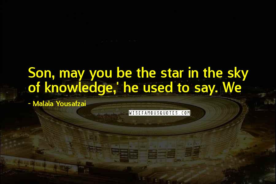 Malala Yousafzai quotes: Son, may you be the star in the sky of knowledge,' he used to say. We