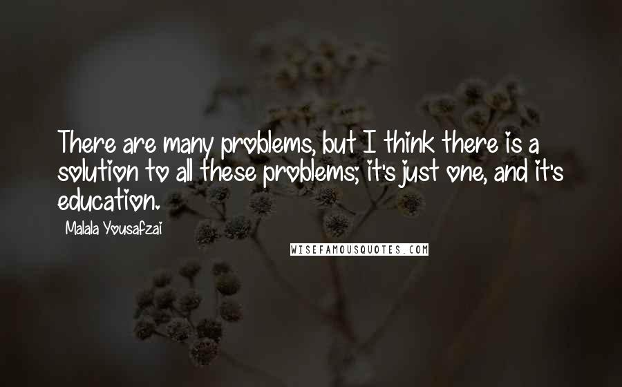 Malala Yousafzai quotes: There are many problems, but I think there is a solution to all these problems; it's just one, and it's education.