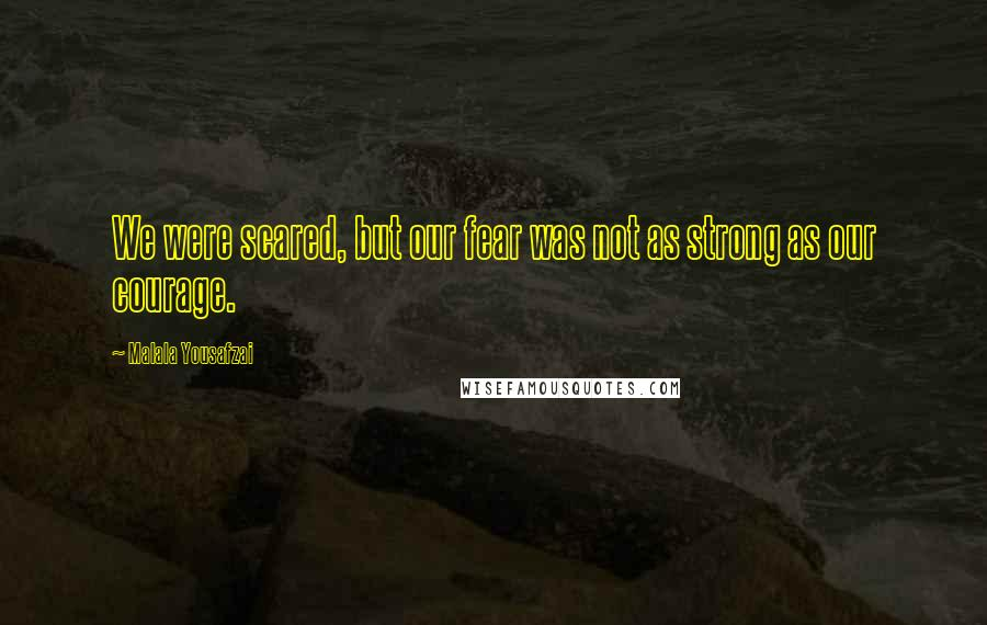 Malala Yousafzai quotes: We were scared, but our fear was not as strong as our courage.