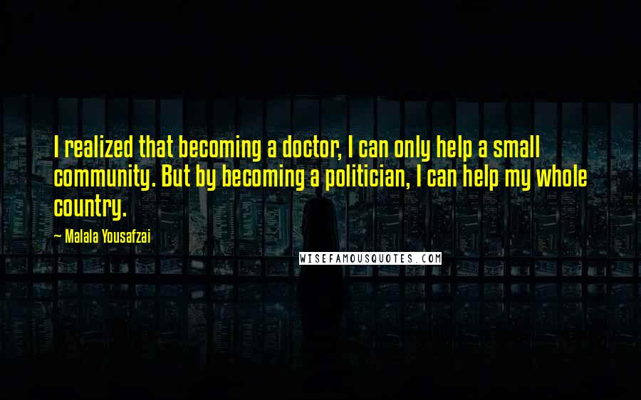 Malala Yousafzai quotes: I realized that becoming a doctor, I can only help a small community. But by becoming a politician, I can help my whole country.