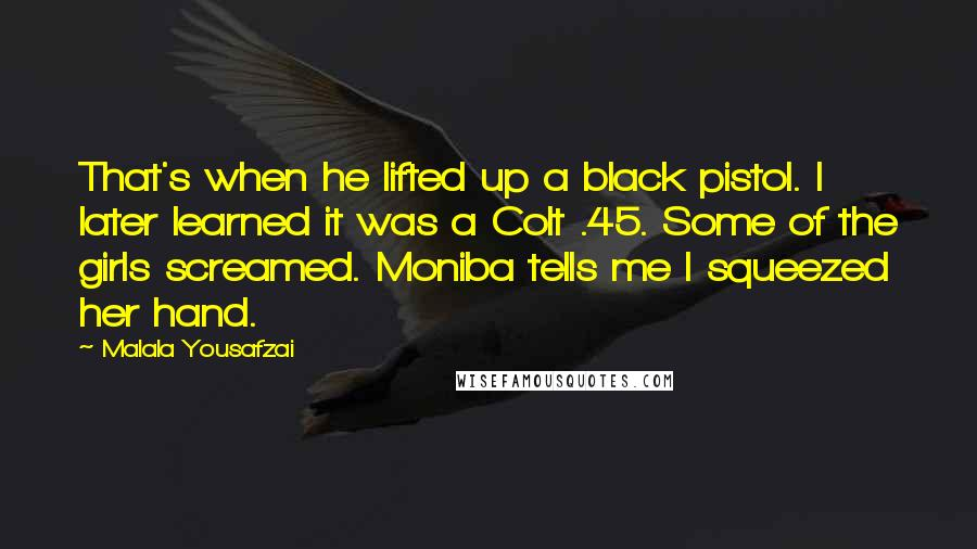 Malala Yousafzai quotes: That's when he lifted up a black pistol. I later learned it was a Colt .45. Some of the girls screamed. Moniba tells me I squeezed her hand.