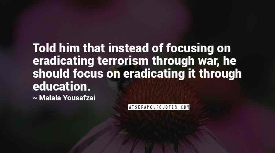 Malala Yousafzai quotes: Told him that instead of focusing on eradicating terrorism through war, he should focus on eradicating it through education.