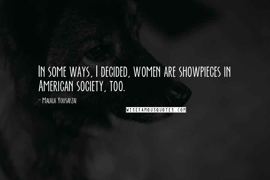 Malala Yousafzai quotes: In some ways, I decided, women are showpieces in American society, too.