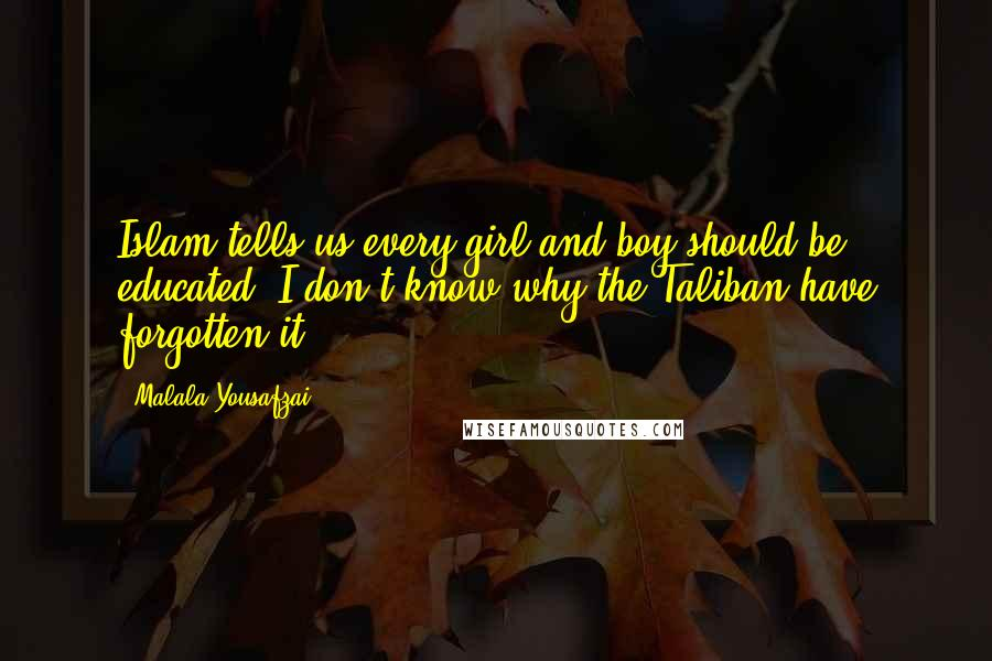 Malala Yousafzai quotes: Islam tells us every girl and boy should be educated. I don't know why the Taliban have forgotten it.