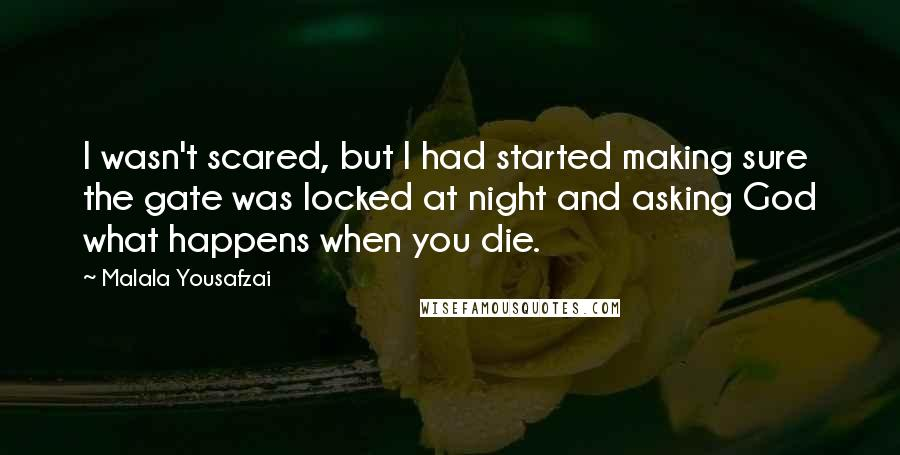 Malala Yousafzai quotes: I wasn't scared, but I had started making sure the gate was locked at night and asking God what happens when you die.