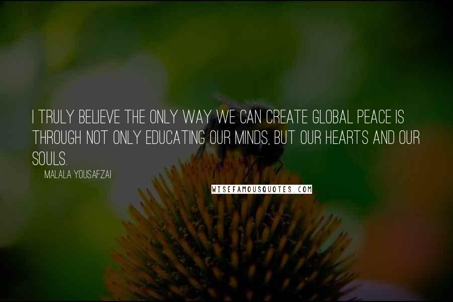 Malala Yousafzai quotes: I truly believe the only way we can create global peace is through not only educating our minds, but our hearts and our souls.