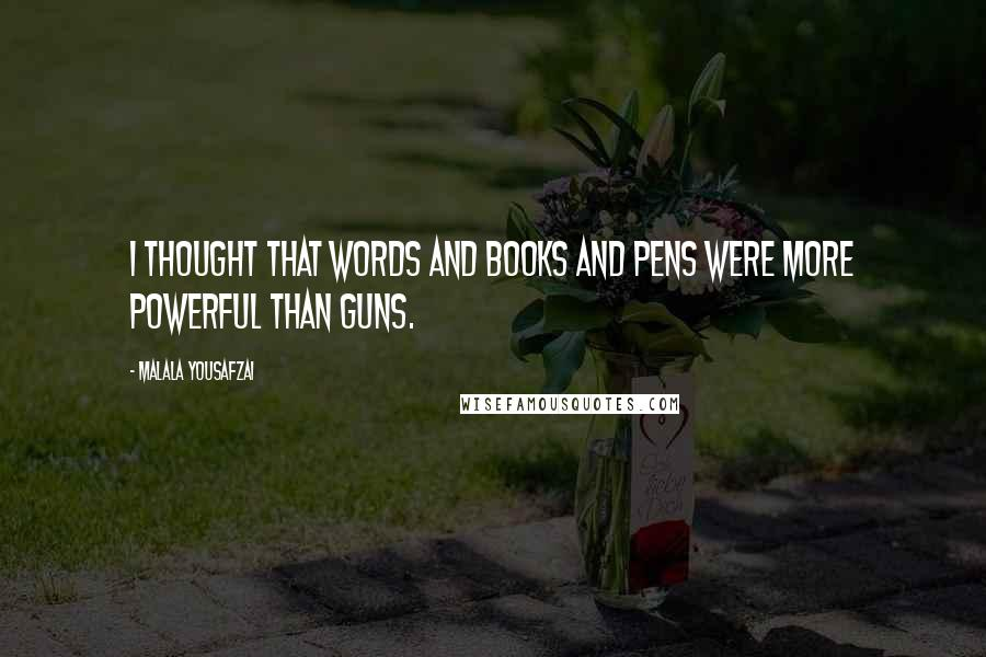 Malala Yousafzai quotes: I thought that words and books and pens were more powerful than guns.