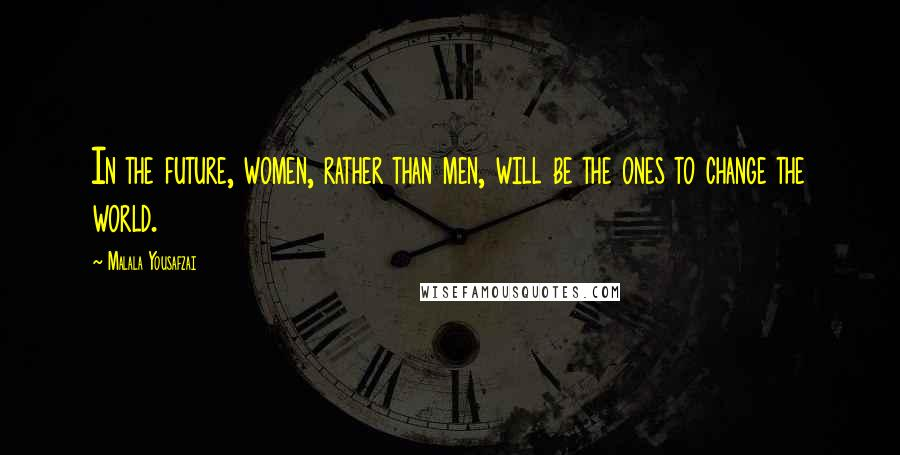 Malala Yousafzai quotes: In the future, women, rather than men, will be the ones to change the world.