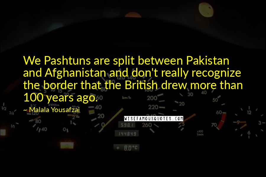 Malala Yousafzai quotes: We Pashtuns are split between Pakistan and Afghanistan and don't really recognize the border that the British drew more than 100 years ago.