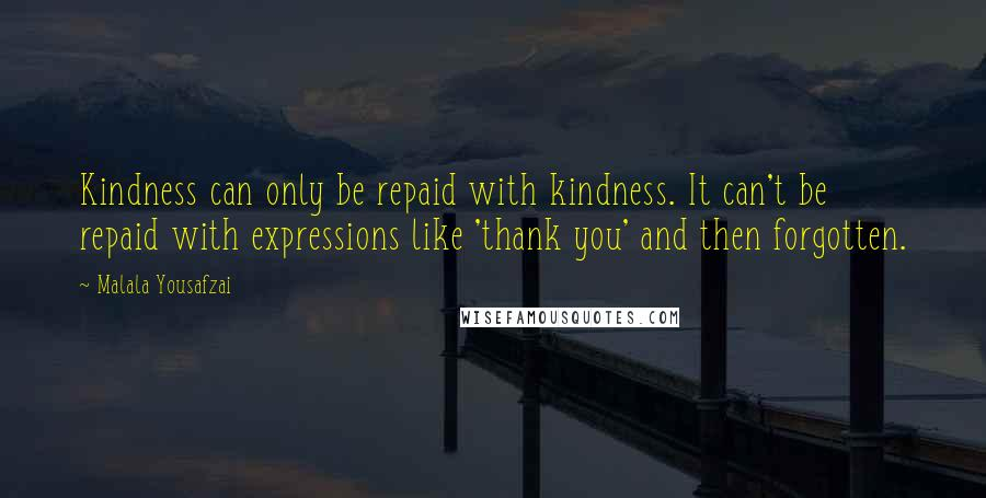 Malala Yousafzai quotes: Kindness can only be repaid with kindness. It can't be repaid with expressions like 'thank you' and then forgotten.