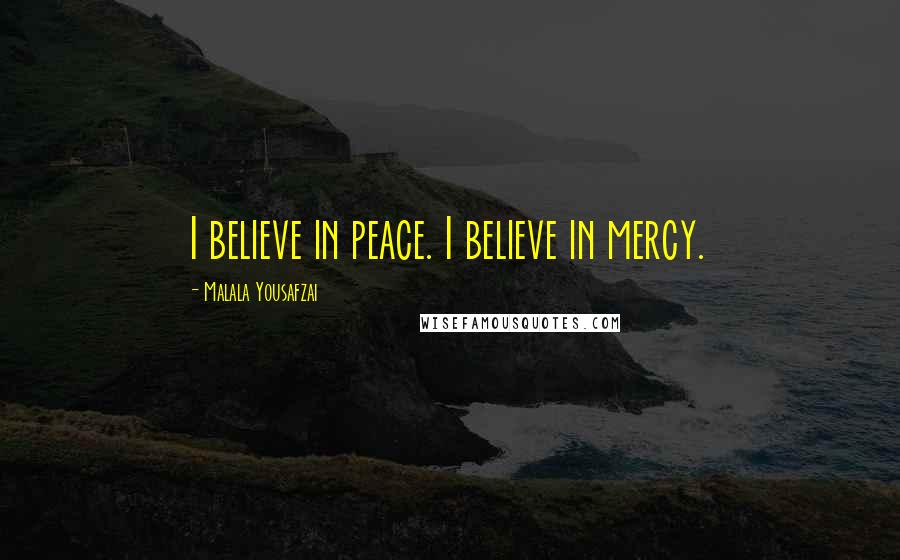 Malala Yousafzai quotes: I believe in peace. I believe in mercy.
