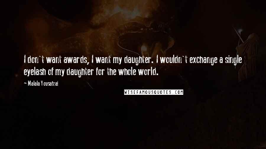 Malala Yousafzai quotes: I don't want awards, I want my daughter. I wouldn't exchange a single eyelash of my daughter for the whole world.