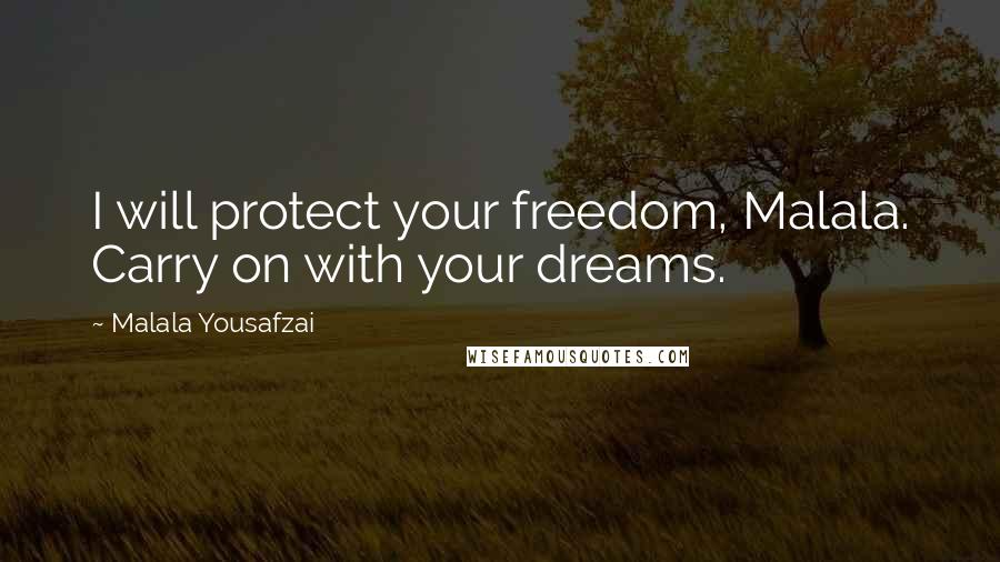 Malala Yousafzai quotes: I will protect your freedom, Malala. Carry on with your dreams.